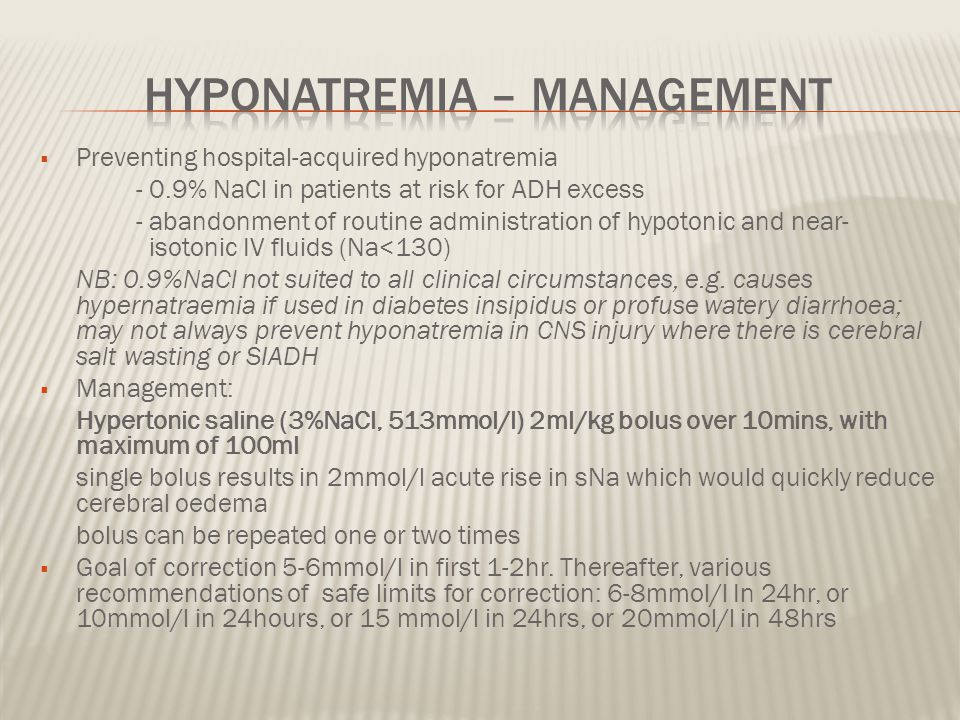  Preventing hospital-acquired hyponatremia - 0.9% NaCl in patients at risk for ADH excess - abandonment of routine administration of hypotonic and near- isotonic IV fluids (Na<130) NB: 0.9%NaCl not suited to all clinical circumstances, e.g.