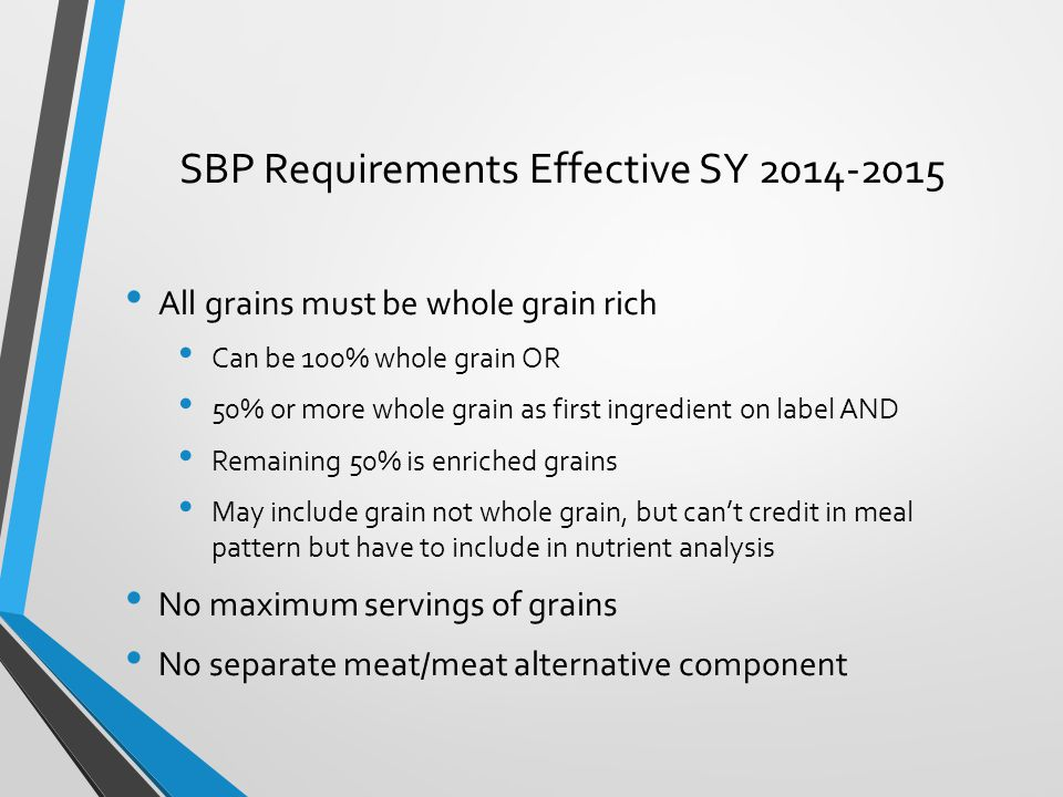 SBP Requirements Effective SY 2014-2015 All grains must be whole grain rich Can be 100% whole grain OR 50% or more whole grain as first ingredient on label AND Remaining 50% is enriched grains May include grain not whole grain, but can't credit in meal pattern but have to include in nutrient analysis No maximum servings of grains No separate meat/meat alternative component