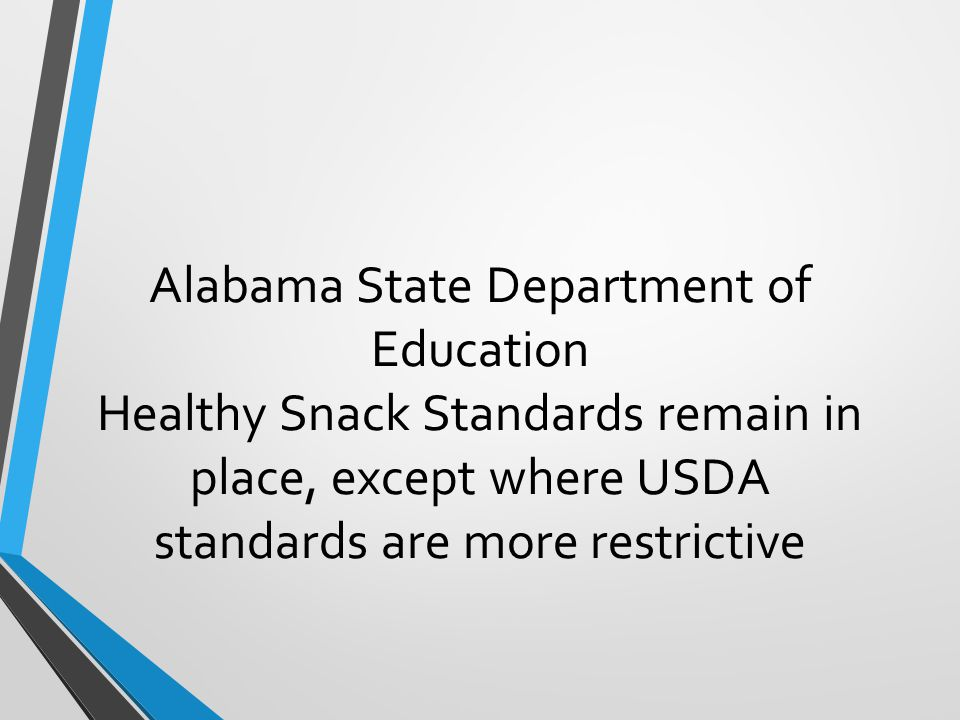 Alabama State Department of Education Healthy Snack Standards remain in place, except where USDA standards are more restrictive