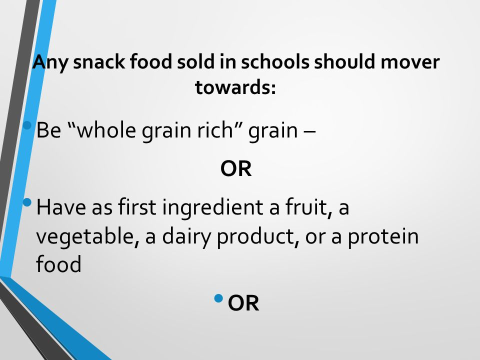 Any snack food sold in schools should mover towards: Be whole grain rich grain – OR Have as first ingredient a fruit, a vegetable, a dairy product, or a protein food OR