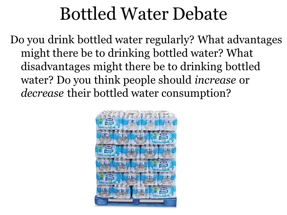 Bottled Water Debate Do you drink bottled water regularly.