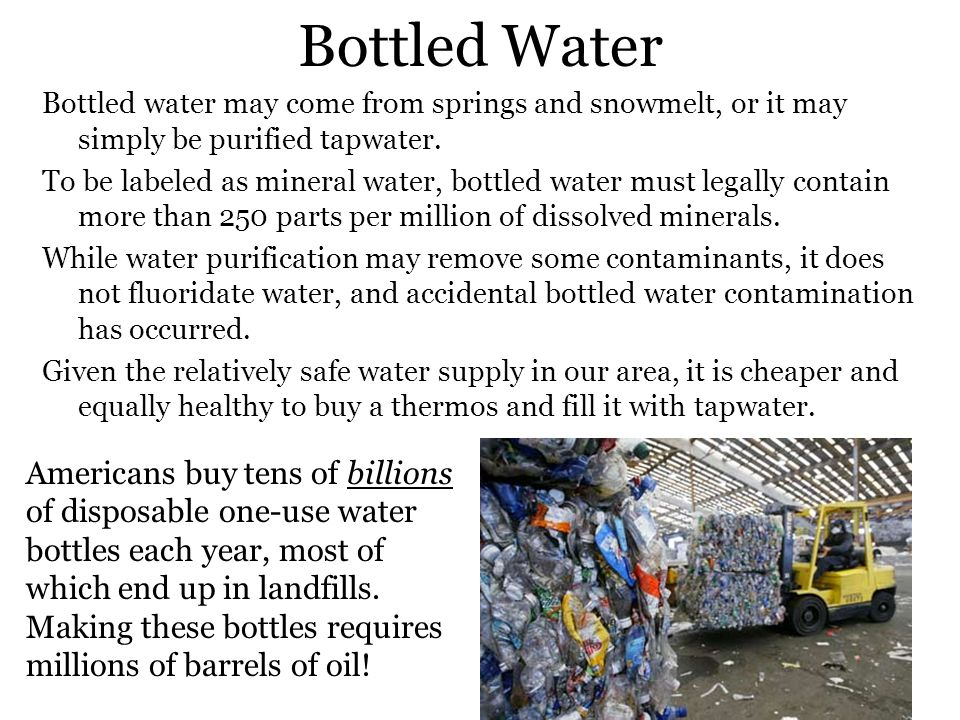 Bottled Water Bottled water may come from springs and snowmelt, or it may simply be purified tapwater.