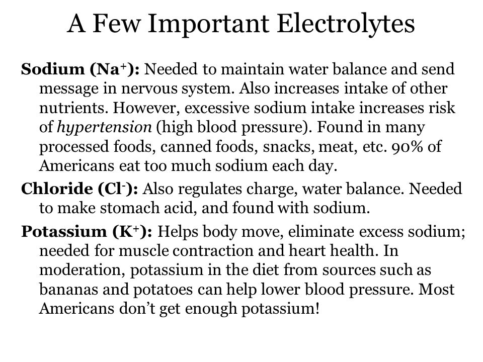 A Few Important Electrolytes Sodium (Na + ): Needed to maintain water balance and send message in nervous system.