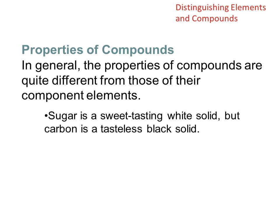 In general, the properties of compounds are quite different from those of their component elements. Sugar is a sweet-tasting white solid, but carbon i