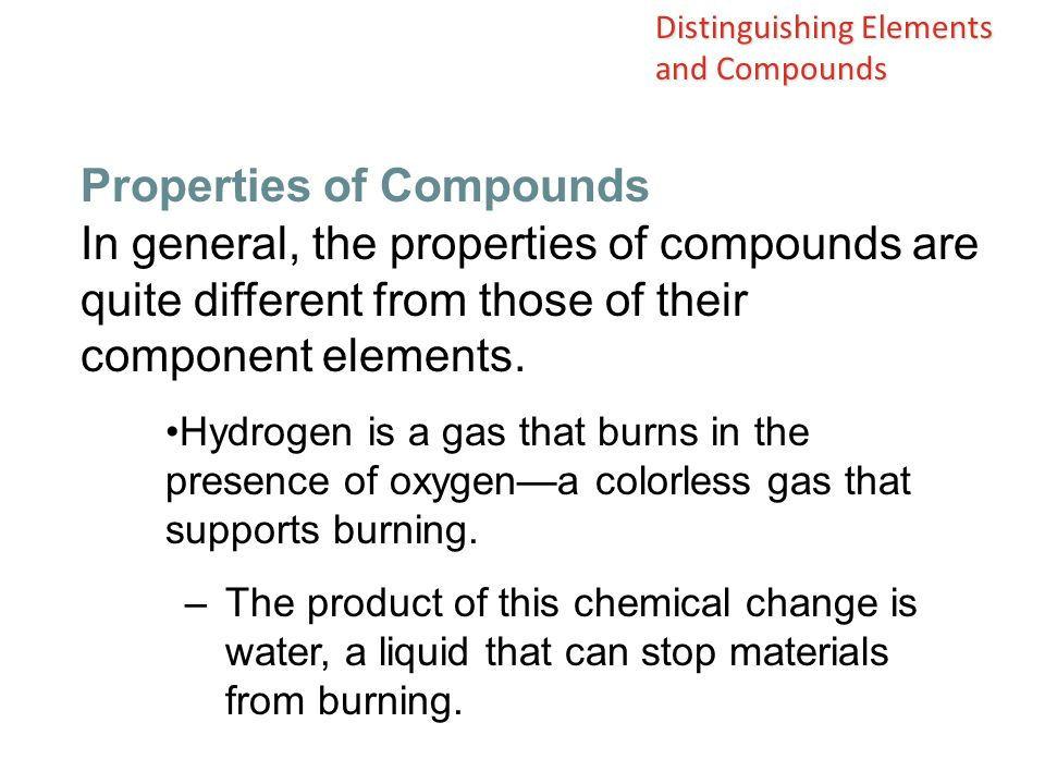 In general, the properties of compounds are quite different from those of their component elements. Hydrogen is a gas that burns in the presence of ox