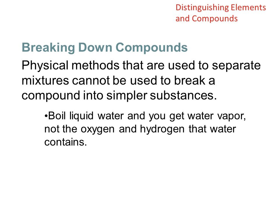 Physical methods that are used to separate mixtures cannot be used to break a compound into simpler substances.