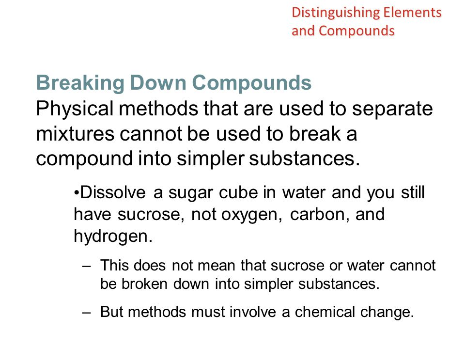 Physical methods that are used to separate mixtures cannot be used to break a compound into simpler substances. Dissolve a sugar cube in water and you