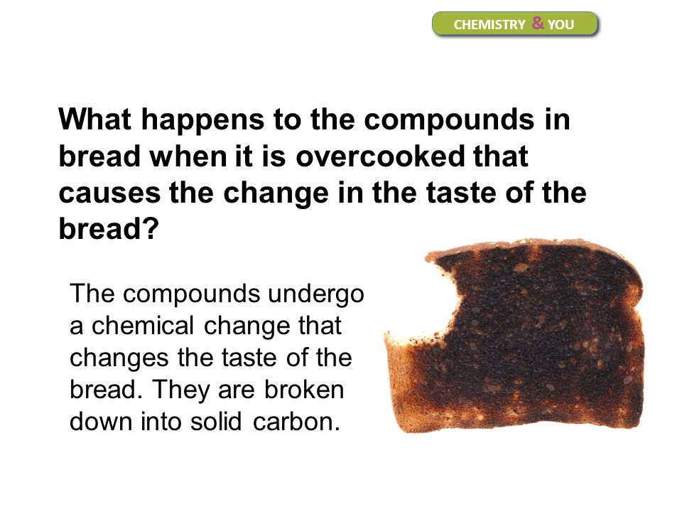 CHEMISTRY & YOU What happens to the compounds in bread when it is overcooked that causes the change in the taste of the bread? The compounds undergo a