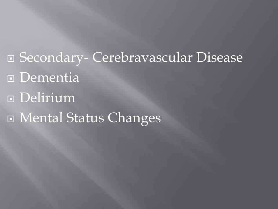  Secondary- Cerebravascular Disease  Dementia  Delirium  Mental Status Changes