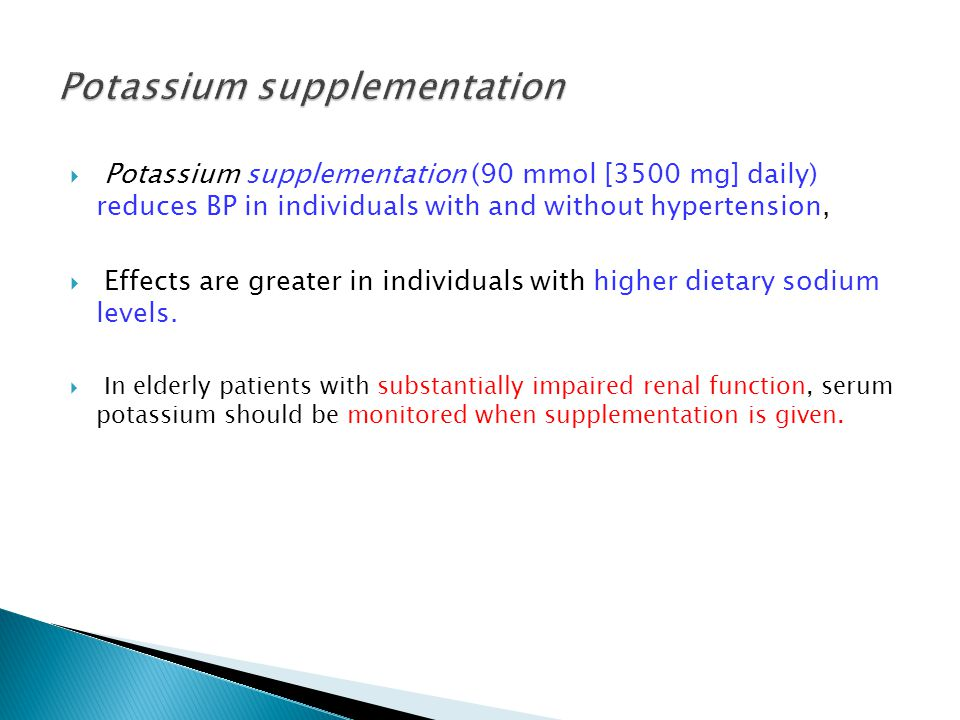  Potassium supplementation (90 mmol [3500 mg] daily) reduces BP in individuals with and without hypertension,  Effects are greater in individuals with higher dietary sodium levels.