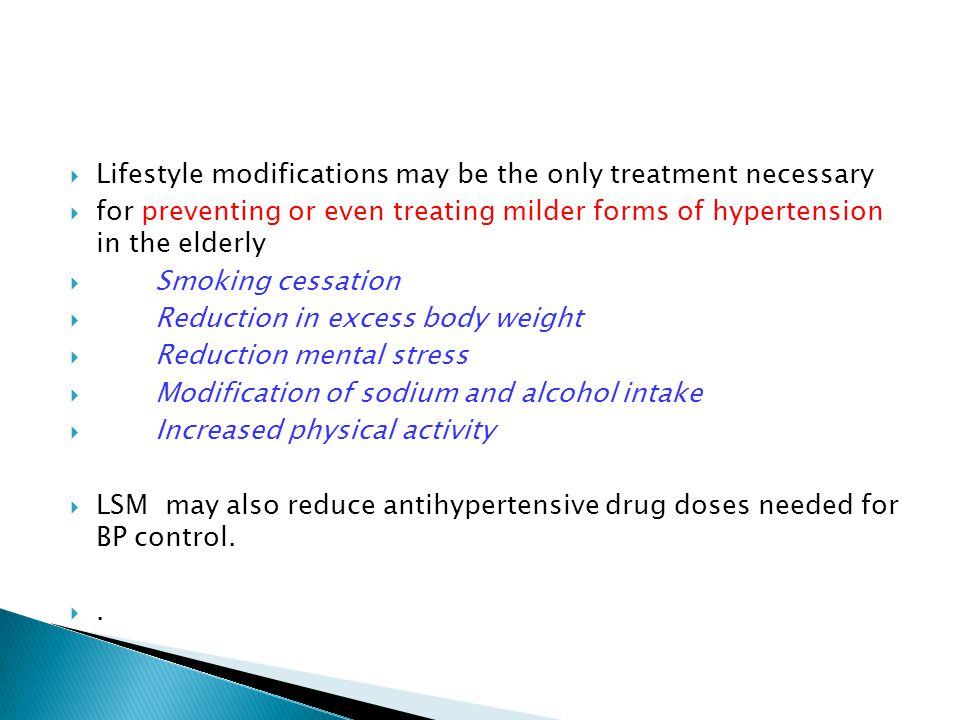  Lifestyle modifications may be the only treatment necessary  for preventing or even treating milder forms of hypertension in the elderly  Smoking cessation  Reduction in excess body weight  Reduction mental stress  Modification of sodium and alcohol intake  Increased physical activity  LSM may also reduce antihypertensive drug doses needed for BP control.