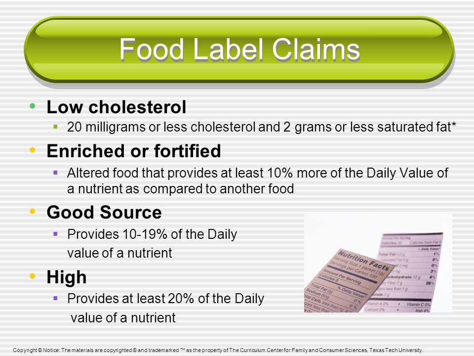 Food Label Claims Low cholesterol  20 milligrams or less cholesterol and 2 grams or less saturated fat* Enriched or fortified  Altered food that provides at least 10% more of the Daily Value of a nutrient as compared to another food Good Source  Provides 10-19% of the Daily value of a nutrient High  Provides at least 20% of the Daily value of a nutrient Copyright © Notice: The materials are copyrighted © and trademarked ™ as the property of The Curriculum Center for Family and Consumer Sciences, Texas Tech University.