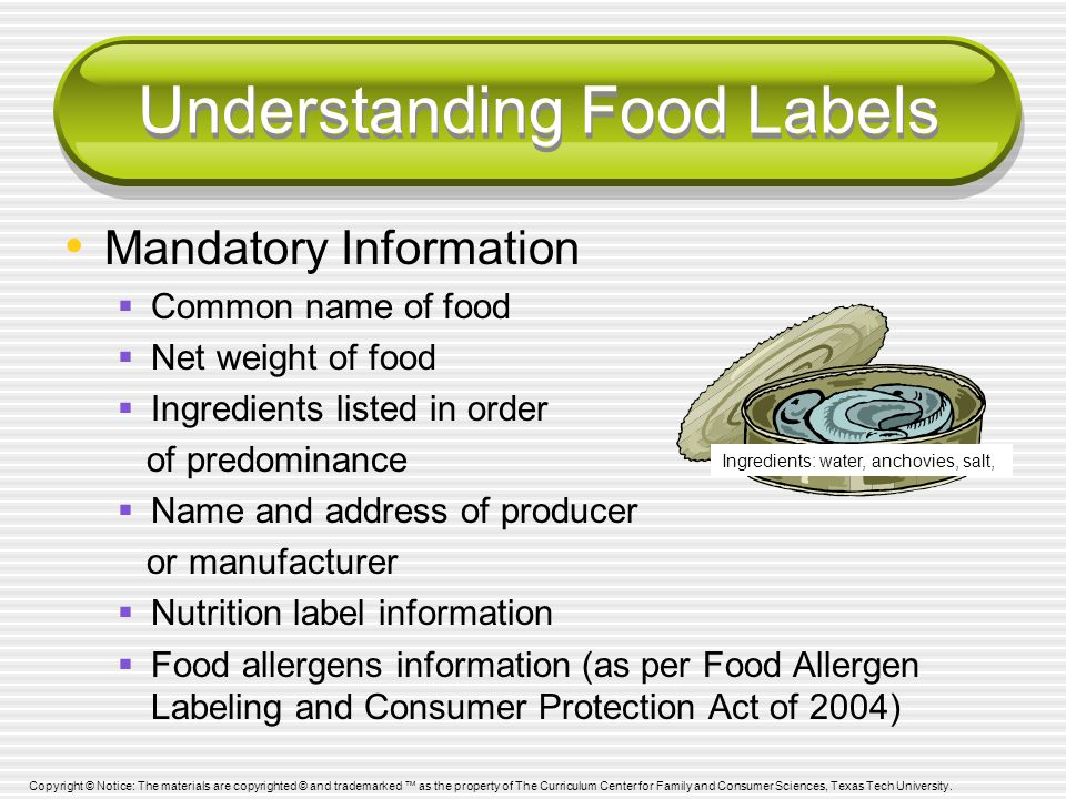 Understanding Food Labels Mandatory Information  Common name of food  Net weight of food  Ingredients listed in order of predominance  Name and address of producer or manufacturer  Nutrition label information  Food allergens information (as per Food Allergen Labeling and Consumer Protection Act of 2004) Ingredients: water, anchovies, salt, Copyright © Notice: The materials are copyrighted © and trademarked ™ as the property of The Curriculum Center for Family and Consumer Sciences, Texas Tech University.