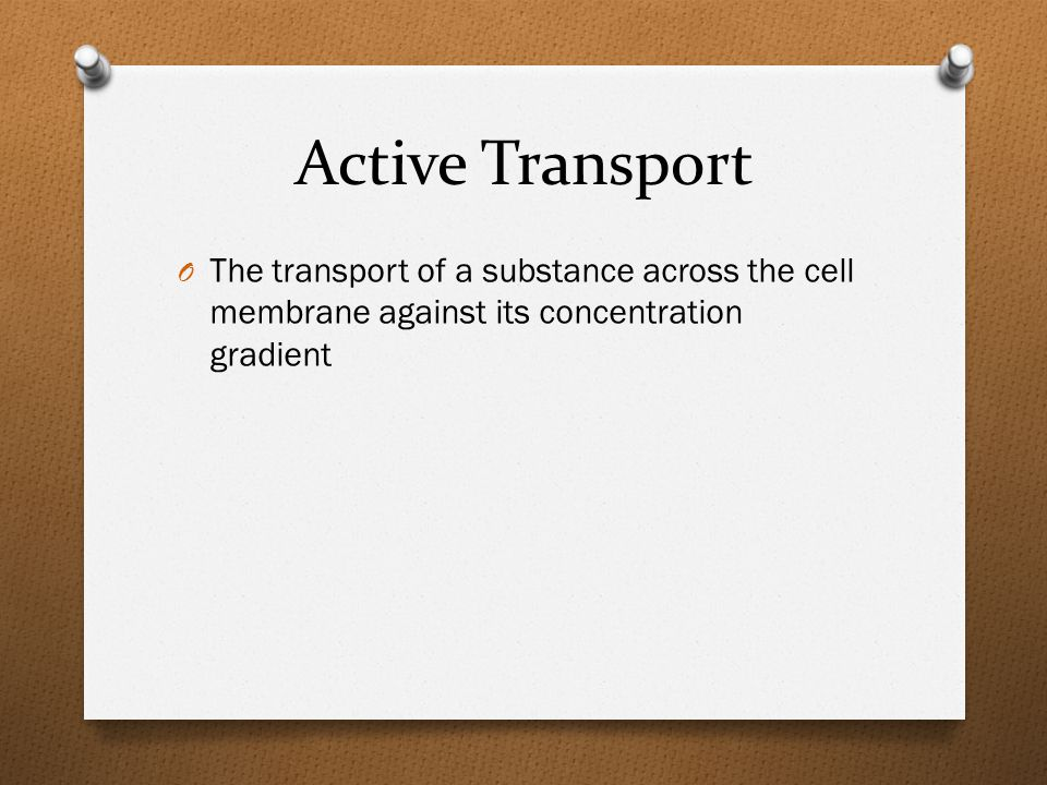 Active Transport O The transport of a substance across the cell membrane against its concentration gradient