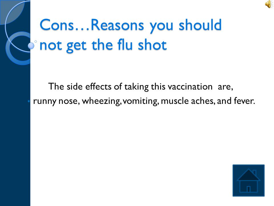 Pros…Reasons you should get the Flu shot The pros of having this vaccination are: It stays in you for up to 12 months It can reduce visits to the doct