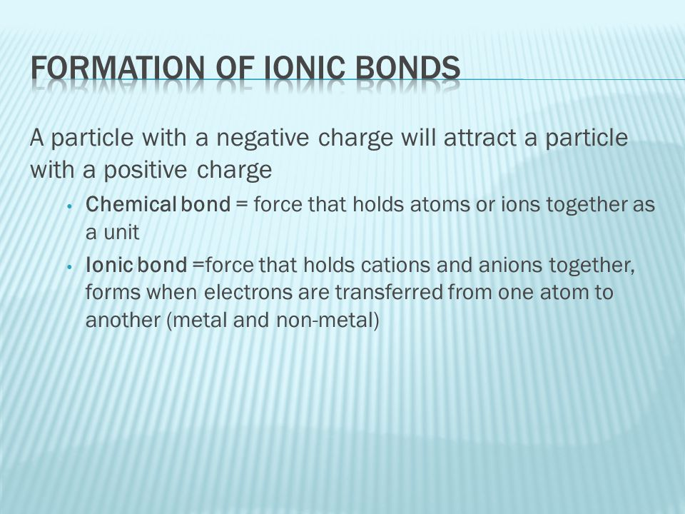 A particle with a negative charge will attract a particle with a positive charge Chemical bond = force that holds atoms or ions together as a unit Ion