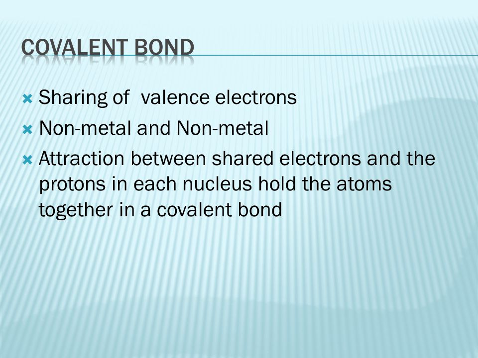  Sharing of valence electrons  Non-metal and Non-metal  Attraction between shared electrons and the protons in each nucleus hold the atoms together