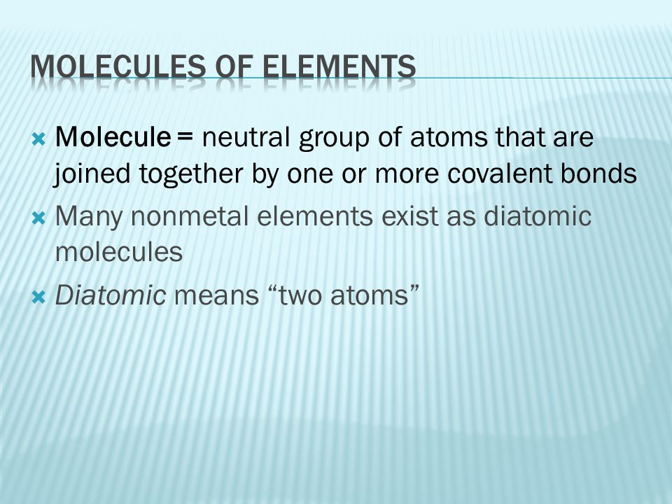  Molecule = neutral group of atoms that are joined together by one or more covalent bonds  Many nonmetal elements exist as diatomic molecules  Diat