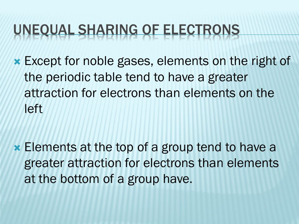  Except for noble gases, elements on the right of the periodic table tend to have a greater attraction for electrons than elements on the left  Elem