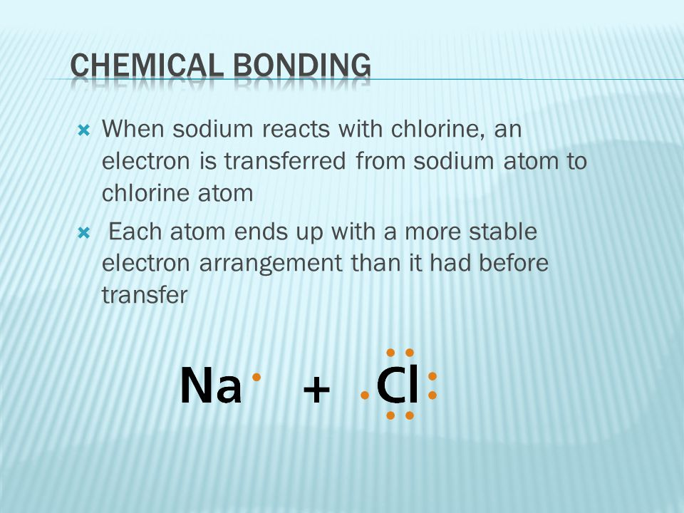  When sodium reacts with chlorine, an electron is transferred from sodium atom to chlorine atom  Each atom ends up with a more stable electron arran