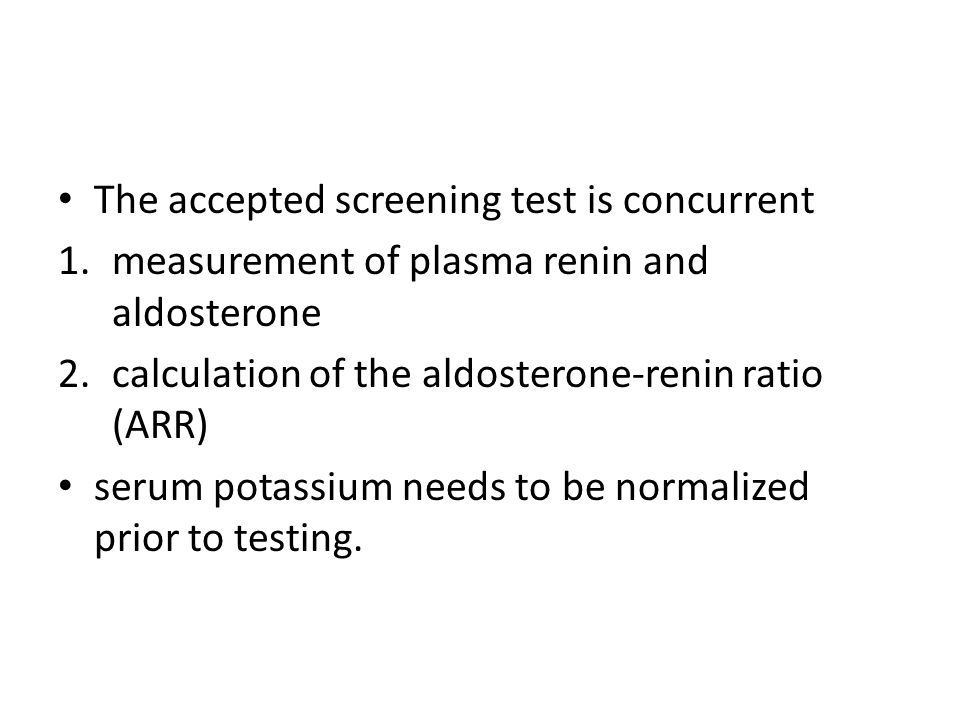 The accepted screening test is concurrent 1.measurement of plasma renin and aldosterone 2.calculation of the aldosterone-renin ratio (ARR) serum potassium needs to be normalized prior to testing.