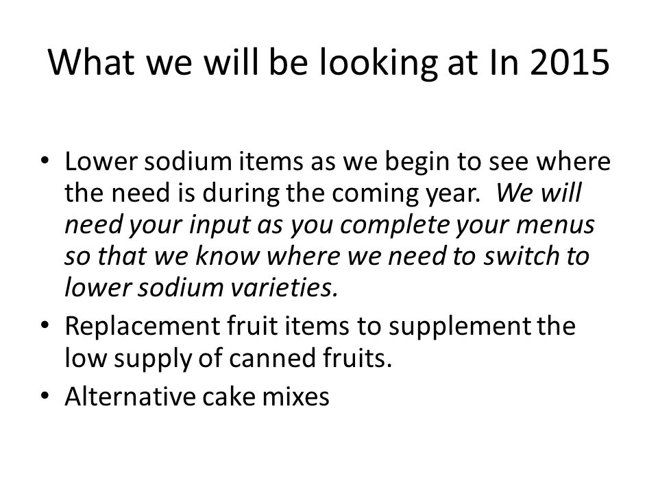 What we will be looking at In 2015 Lower sodium items as we begin to see where the need is during the coming year.