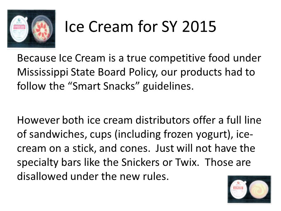 Ice Cream for SY 2015 Because Ice Cream is a true competitive food under Mississippi State Board Policy, our products had to follow the Smart Snacks guidelines.