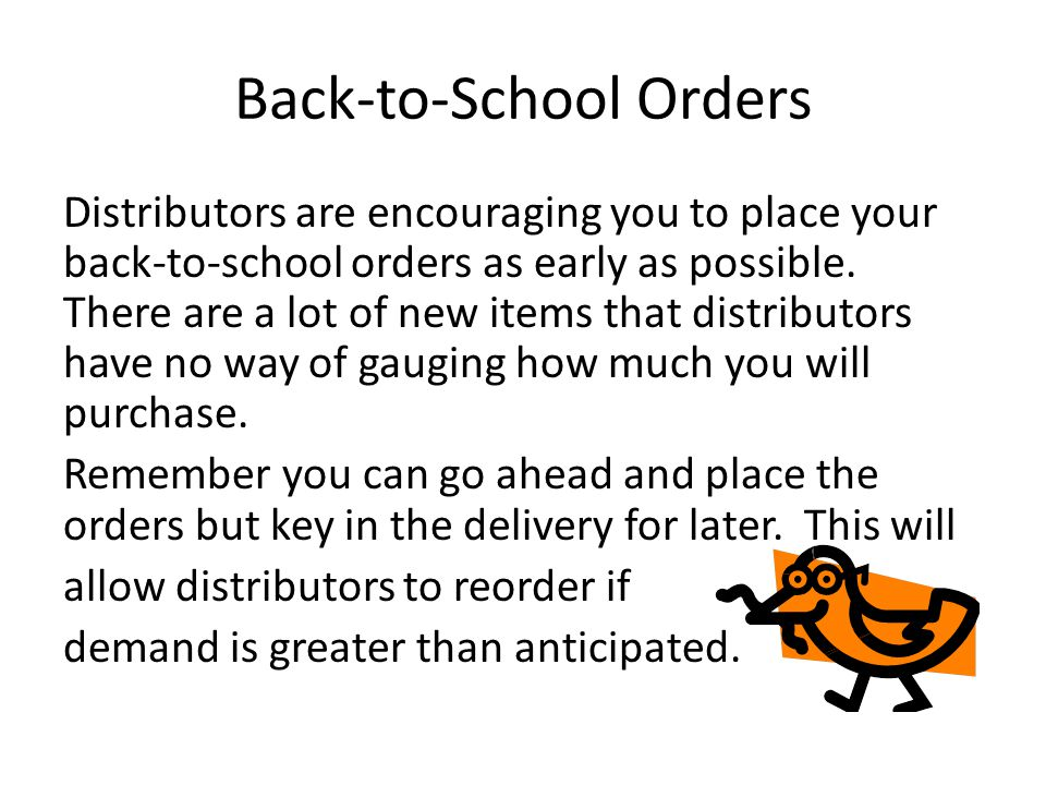 Back-to-School Orders Distributors are encouraging you to place your back-to-school orders as early as possible.