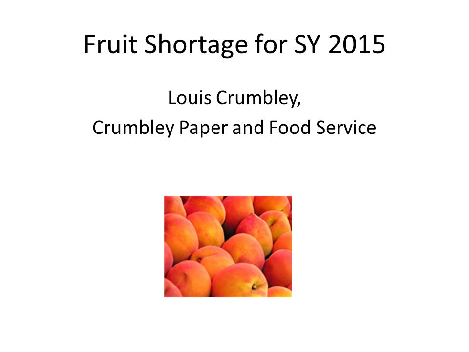 Fruit Shortage for SY 2015 Louis Crumbley, Crumbley Paper and Food Service