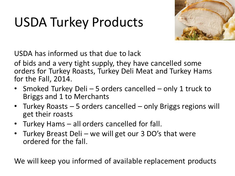 USDA Turkey Products USDA has informed us that due to lack of bids and a very tight supply, they have cancelled some orders for Turkey Roasts, Turkey Deli Meat and Turkey Hams for the Fall, 2014.