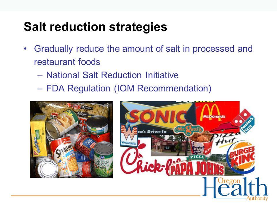 Salt reduction strategies Gradually reduce the amount of salt in processed and restaurant foods –National Salt Reduction Initiative –FDA Regulation (I