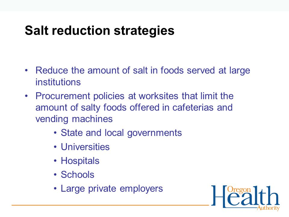 Salt reduction strategies Reduce the amount of salt in foods served at large institutions Procurement policies at worksites that limit the amount of s