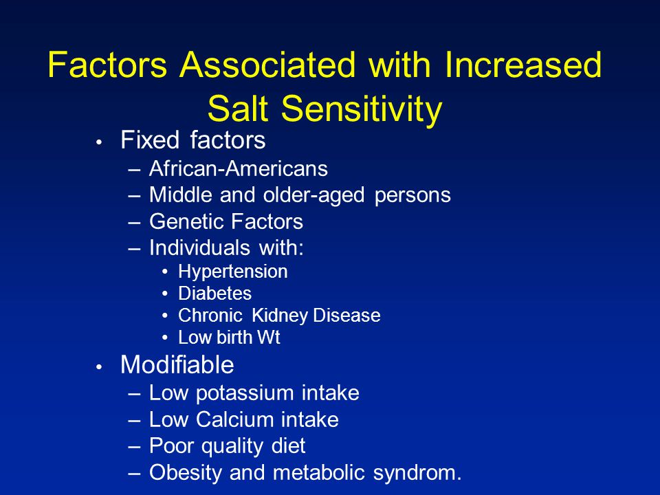 Factors Associated with Increased Salt Sensitivity Fixed factors –African-Americans –Middle and older-aged persons –Genetic Factors –Individuals with: Hypertension Diabetes Chronic Kidney Disease Low birth Wt Modifiable –Low potassium intake –Low Calcium intake –Poor quality diet –Obesity and metabolic syndrom.