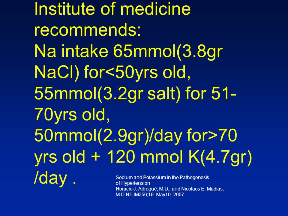 Institute of medicine recommends: Na intake 65mmol(3.8gr NaCl) for 70 yrs old + 120 mmol K(4.7gr) /day.