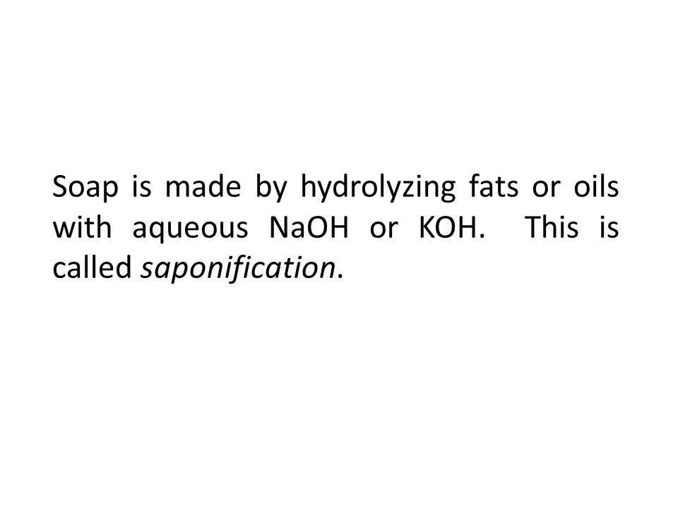 Soap is made by hydrolyzing fats or oils with aqueous NaOH or KOH. This is called saponification.