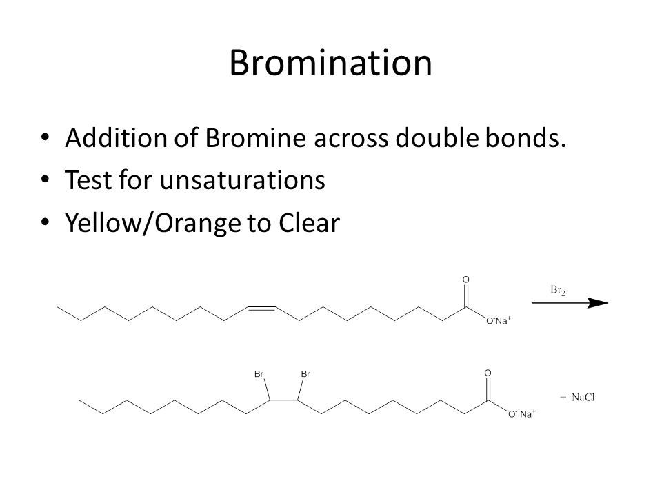 Bromination Addition of Bromine across double bonds. Test for unsaturations Yellow/Orange to Clear