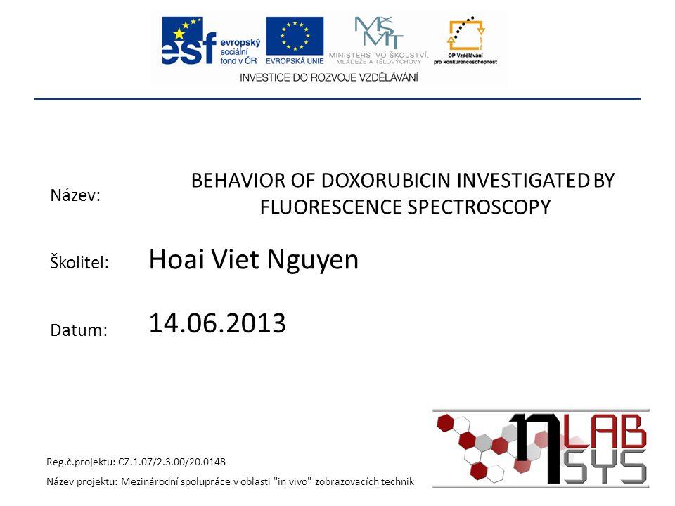 BEHAVIOR OF DOXORUBICIN INVESTIGATED BY FLUORESCENCE SPECTROSCOPY Hoai Viet Nguyen Reg.č.projektu: CZ.1.07/2.3.00/20.0148 Název projektu: Mezinárodní spolupráce v oblasti in vivo zobrazovacích technik Název: Školitel: Datum: 14.06.2013