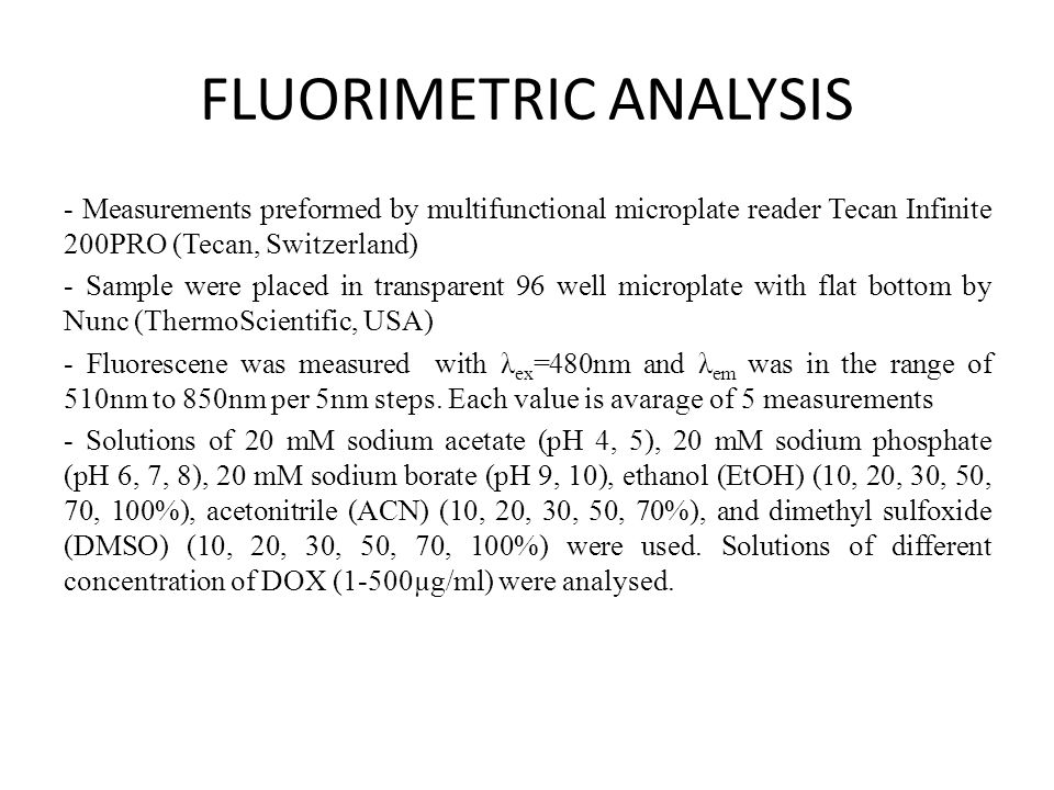 FLUORIMETRIC ANALYSIS - Measurements preformed by multifunctional microplate reader Tecan Infinite 200PRO (Tecan, Switzerland) - Sample were placed in transparent 96 well microplate with flat bottom by Nunc (ThermoScientific, USA) - Fluorescene was measured with λ ex =480nm and λ em was in the range of 510nm to 850nm per 5nm steps.