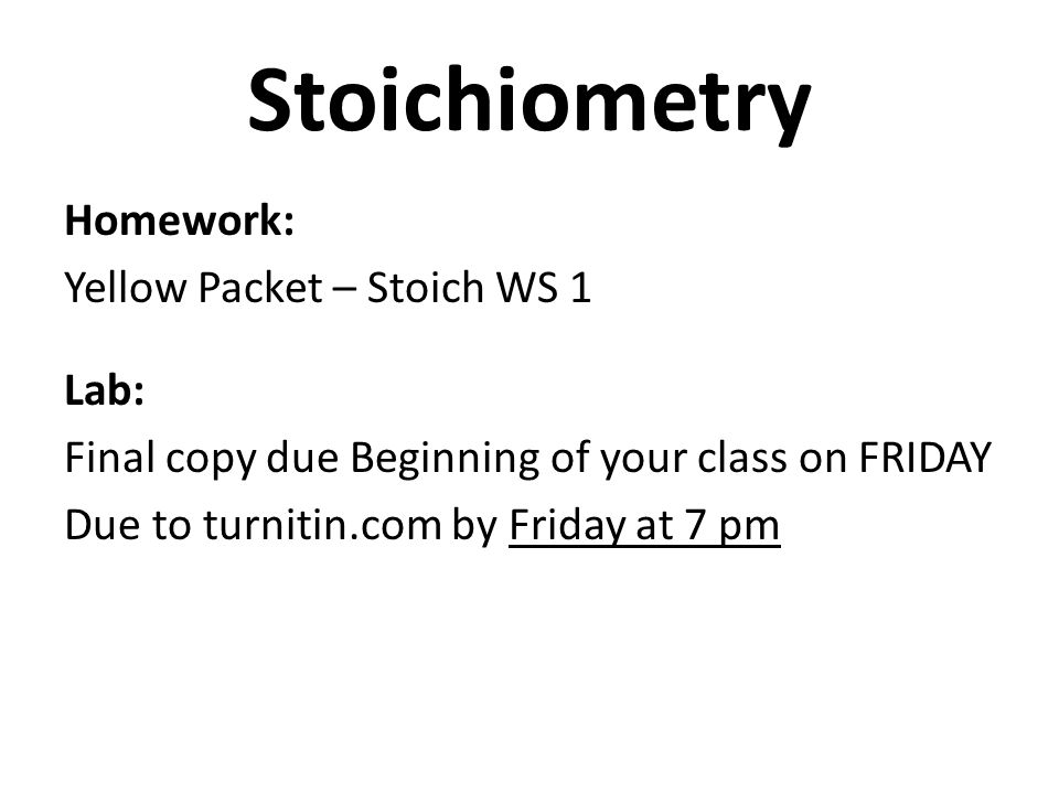 Stoichiometry Homework: Yellow Packet – Stoich WS 1 Lab: Final copy due Beginning of your class on FRIDAY Due to turnitin.com by Friday at 7 pm