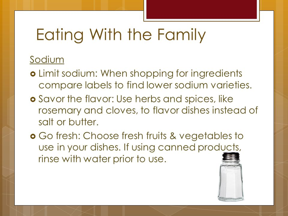 Eating With the Family Sodium  Limit sodium: When shopping for ingredients compare labels to find lower sodium varieties.