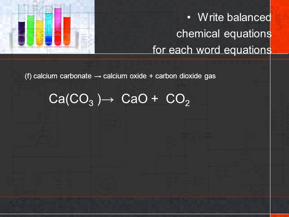 Write balanced chemical equations for each word equations (f) calcium carbonate → calcium oxide + carbon dioxide gas Ca(CO 3 )→ CaO + CO 2