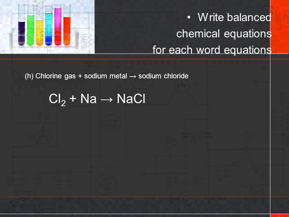 (h) Chlorine gas + sodium metal → sodium chloride Write balanced chemical equations for each word equations Cl 2 + Na → NaCl
