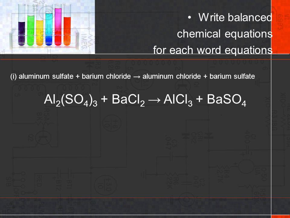 (i) aluminum sulfate + barium chloride → aluminum chloride + barium sulfate Write balanced chemical equations for each word equations Al 2 (SO 4 ) 3 +