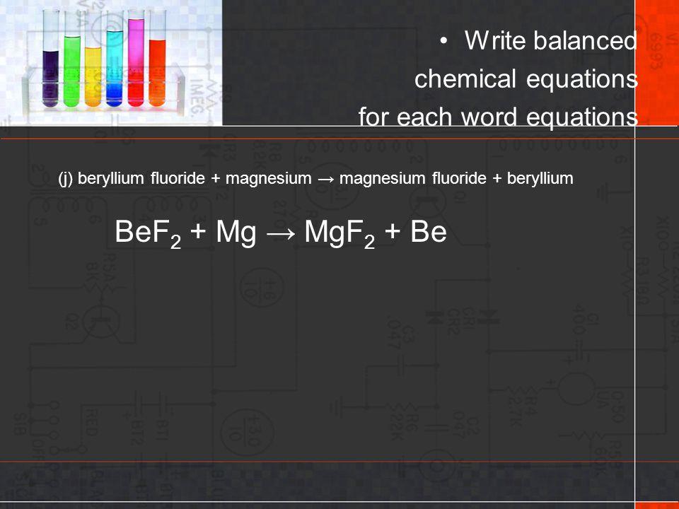 (j) beryllium fluoride + magnesium → magnesium fluoride + beryllium Write balanced chemical equations for each word equations BeF 2 + Mg → MgF 2 + Be