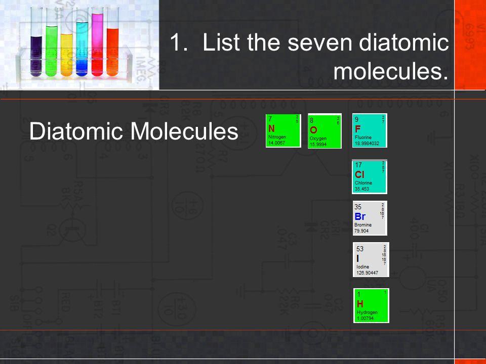Diatomic Molecules 1. List the seven diatomic molecules.