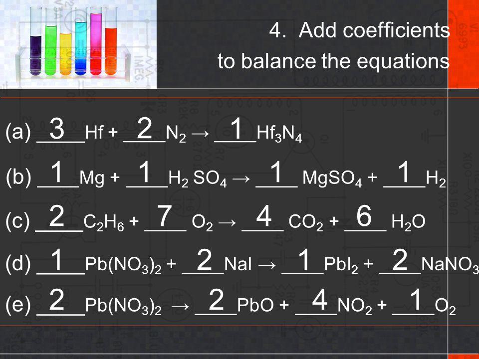 4. Add coefficients to balance the equations (a) ____ Hf + ____N 2 → ____Hf 3 N 4 (b) ____Mg + ____H 2 SO 4 → ____ MgSO 4 + ____H 2 (c) ____ C 2 H 6 +