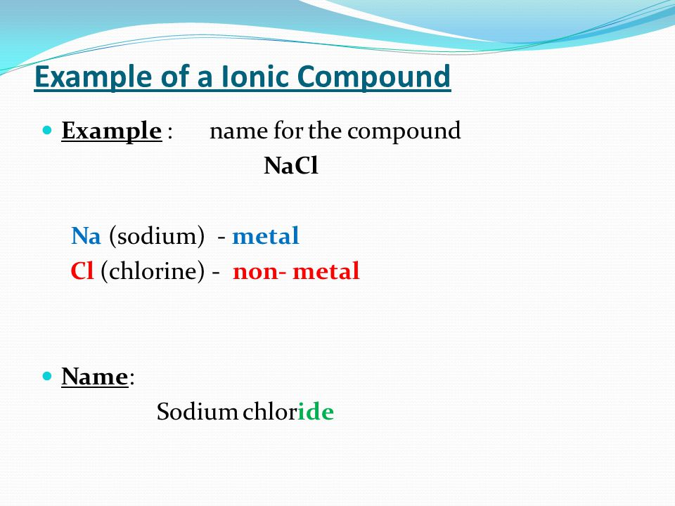 Example of a Ionic Compound Example : name for the compound NaCl Na (sodium) - metal Cl (chlorine) - non- metal Name: Sodium chloride