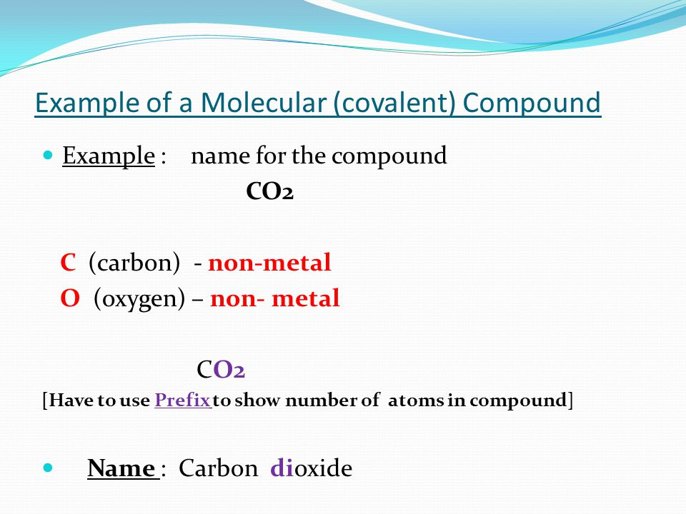 Example of a Molecular (covalent) Compound Example : name for the compound CO2 C (carbon) - non-metal O (oxygen) – non- metal CO2 [Have to use Prefix