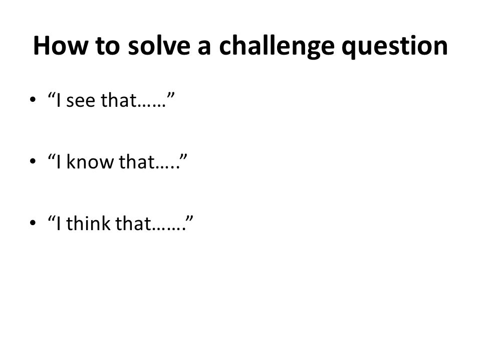 How to solve a challenge question I see that…… I know that….. I think that…….