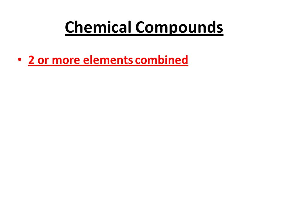 Chemical Compounds 2 or more elements combined